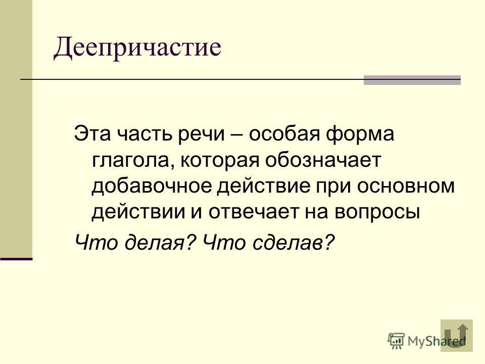 Деепричастие Эта часть речи – особая форма глагола, которая обозначает добавочное действие при основном действии и отвечает на вопросы Что делая? Что сделав?