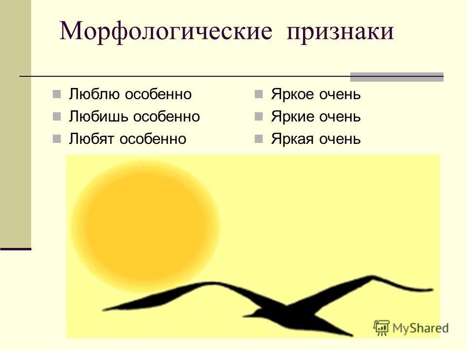 Морфологические признаки Люблю особенно Любишь особенно Любят особенно Яркое очень Яркие очень Яркая очень