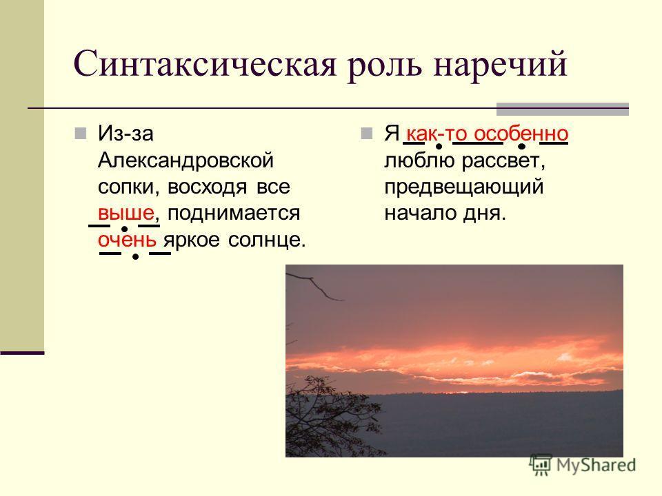 Синтаксическая роль наречий Из-за Александровской сопки, восходя все выше, поднимается очень яркое солнце. Я как-то особенно люблю рассвет, предвещающий начало дня.