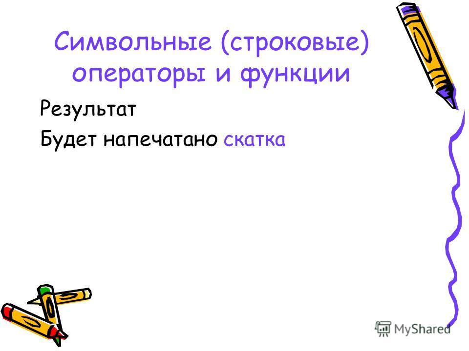 Символьные (строковые) операторы и функции Результат Будет напечатано скатка