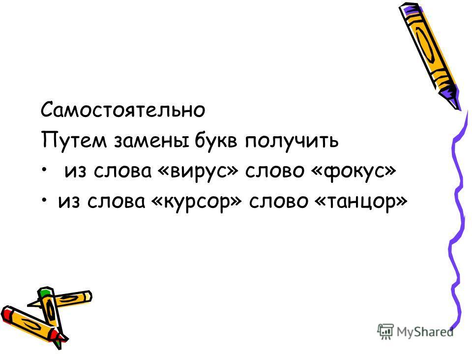 Самостоятельно Путем замены букв получить из слова «вирус» слово «фокус» из слова «курсор» слово «танцор»
