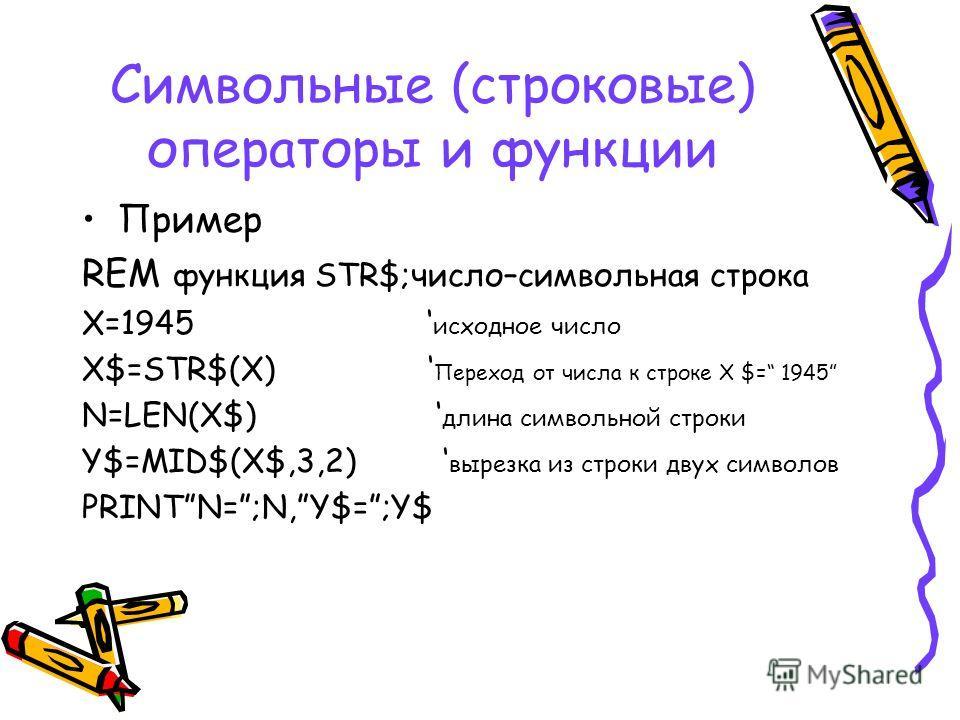 Символьные (строковые) операторы и функции Пример REM функция STR$;число–символьная строка X=1945 исходное число X$=STR$(X) Переход от числа к строке Х $= 1945 N=LEN(X$) длина символьной строки Y$=MID$(X$,3,2) вырезка из строки двух символов PRINTN=;