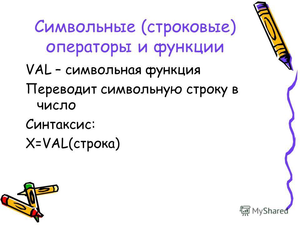 Символьные (строковые) операторы и функции VAL – символьная функция Переводит символьную строку в число Синтаксис: X=VAL(строка)
