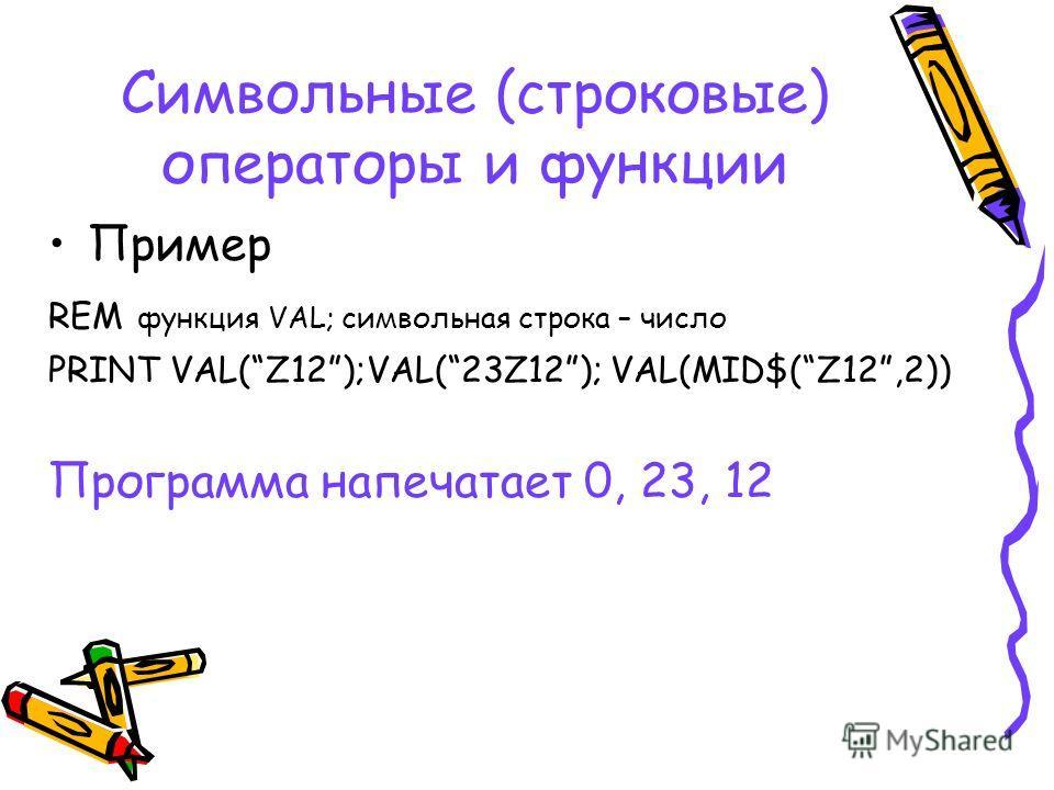 Символьные (строковые) операторы и функции Пример REM функция VAL; символьная строка – число PRINT VAL(Z12);VAL(23Z12); VAL(MID$(Z12,2)) Программа напечатает 0, 23, 12