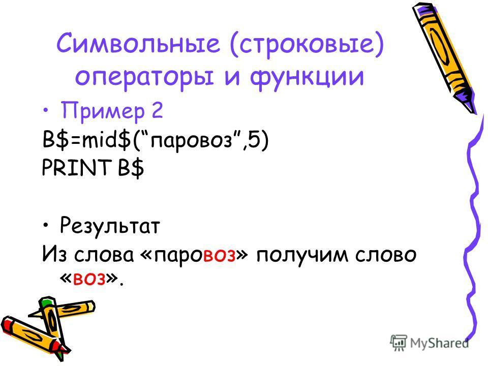 Символьные (строковые) операторы и функции Пример 2 B$=mid$(паровоз,5) PRINT B$ Результат Из слова «паровоз» получим слово «воз».