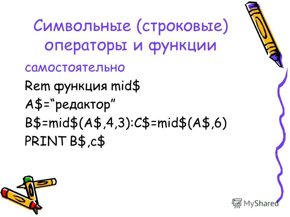 Символьные (строковые) операторы и функции самостоятельно Rem функция mid$ A$=редактор B$=mid$(A$,4,3):C$=mid$(A$,6) PRINT B$,c$