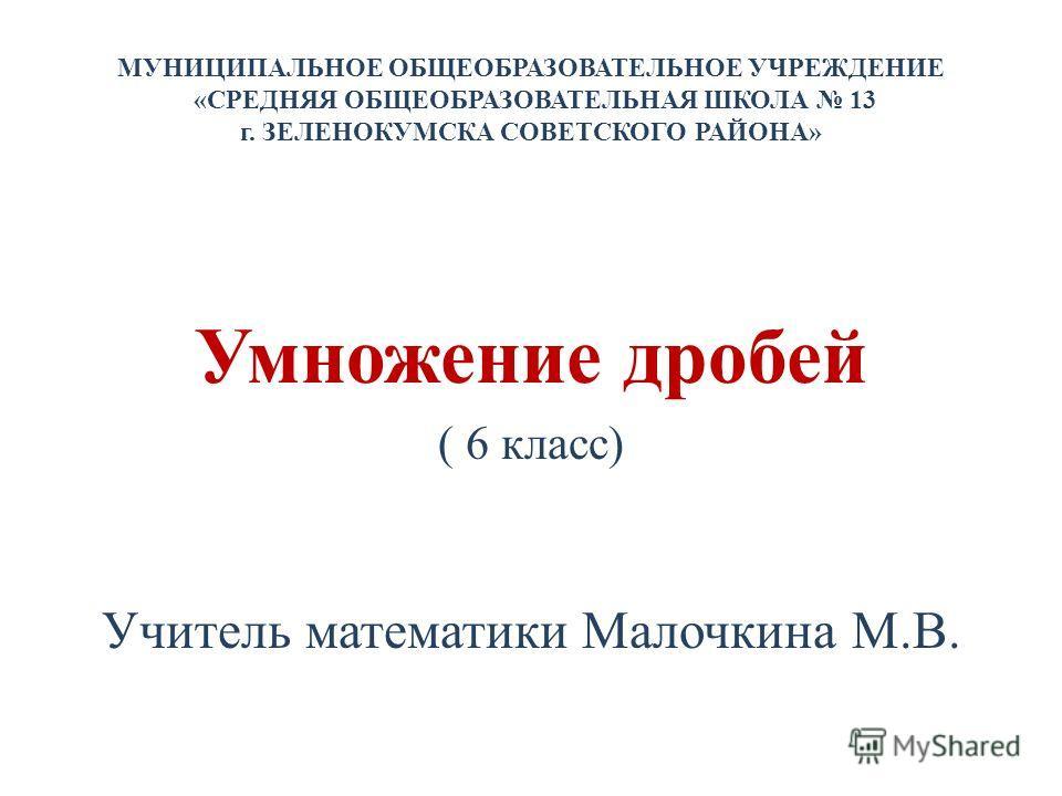 МУНИЦИПАЛЬНОЕ ОБЩЕОБРАЗОВАТЕЛЬНОЕ УЧРЕЖДЕНИЕ «СРЕДНЯЯ ОБЩЕОБРАЗОВАТЕЛЬНАЯ ШКОЛА 13 г. ЗЕЛЕНОКУМСКА СОВЕТСКОГО РАЙОНА» Умножение дробей ( 6 класс) Учитель математики Малочкина М.В.
