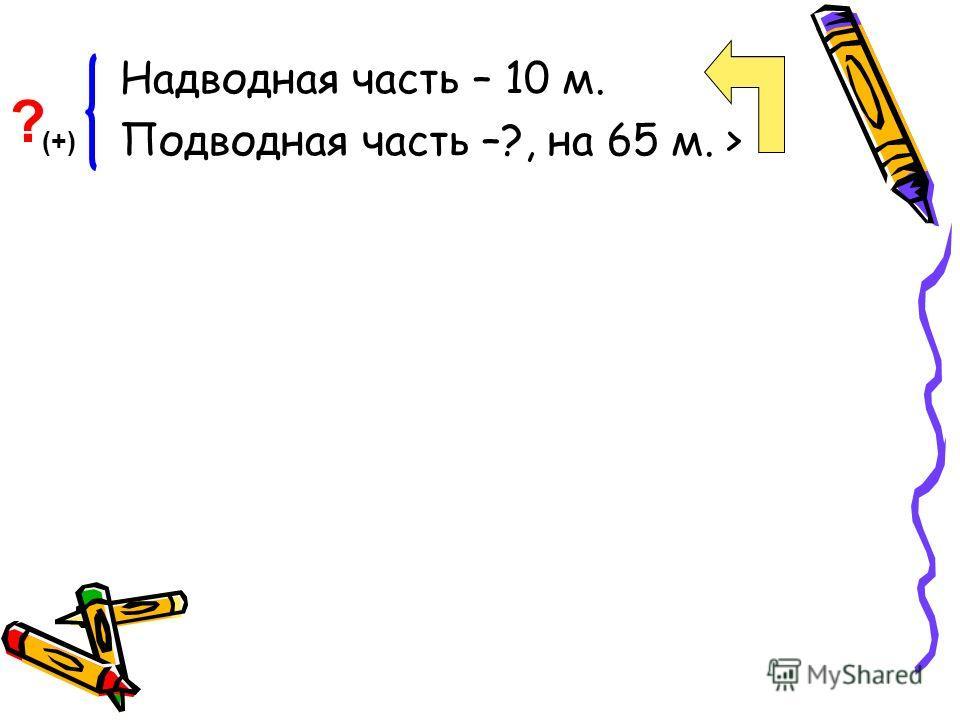 Надводная часть – 10 м. Подводная часть –?, на 65 м. > ? (+)