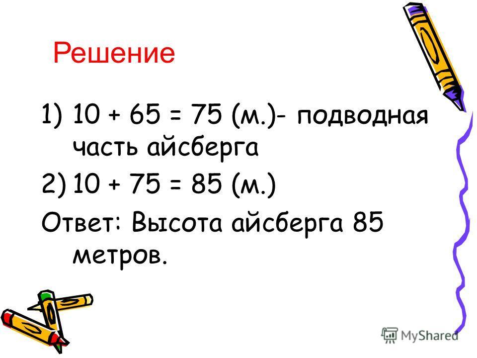 1)10 + 65 = 75 (м.)- подводная часть айсберга 2)10 + 75 = 85 (м.) Ответ: Высота айсберга 85 метров. Решение