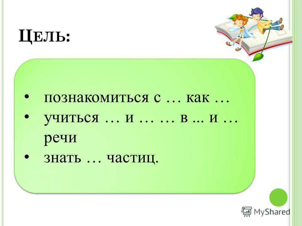 Ц ЕЛЬ : познакомиться с … как … учиться … и … … в... и … речи знать … частиц. познакомиться с … как … учиться … и … … в... и … речи знать … частиц.