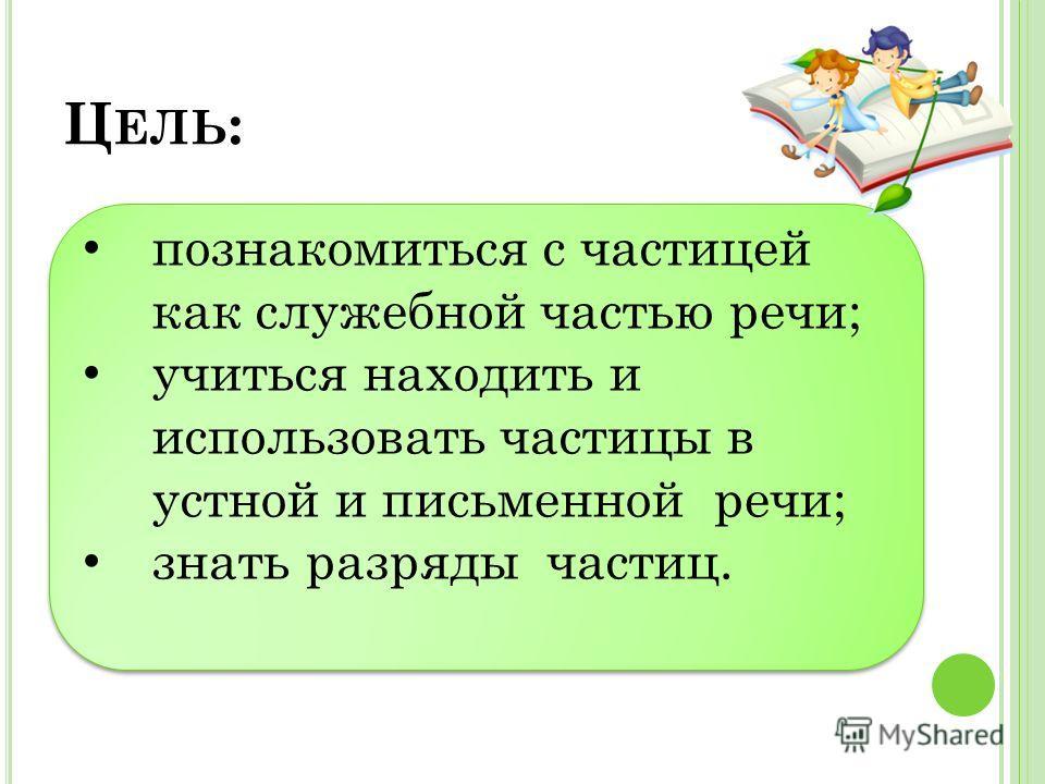 Ц ЕЛЬ : познакомиться с частицей как служебной частью речи; учиться находить и использовать частицы в устной и письменной речи; знать разряды частиц. познакомиться с частицей как служебной частью речи; учиться находить и использовать частицы в устной
