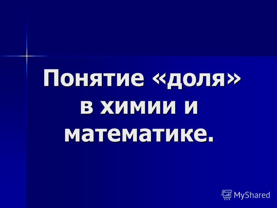 Понятие «доля» в химии и математике. Понятие «доля» в химии и математике.