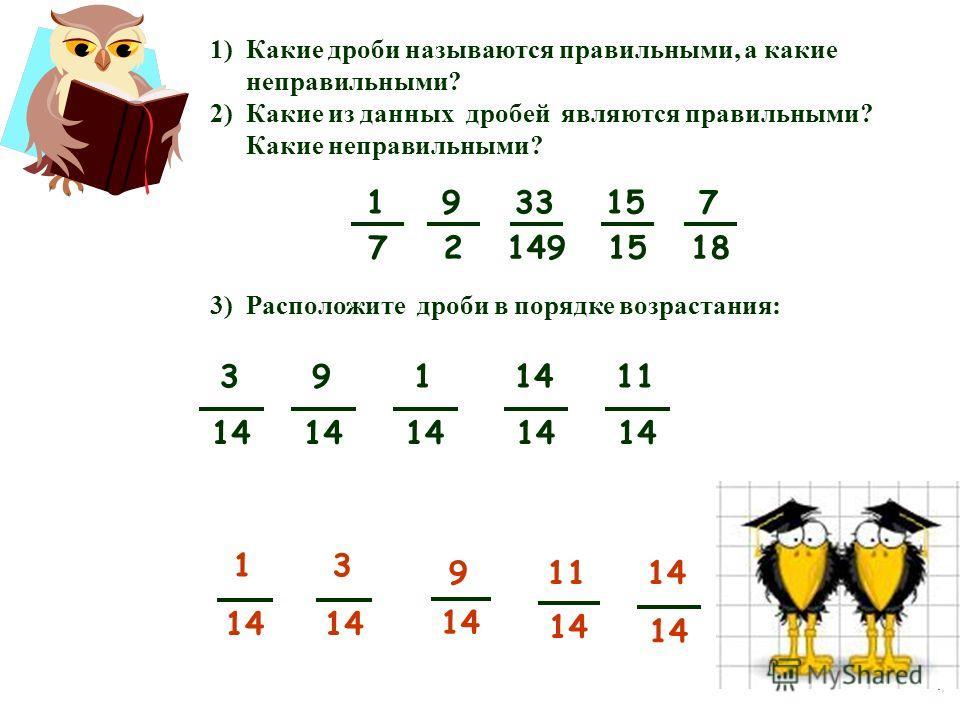 1)Какие дроби называются правильными, а какие неправильными? 2)Какие из данных дробей являются правильными? Какие неправильными? 3)Расположите дроби в порядке возрастания: 9 14 1 3 11 14 9 2 33 149 15 1 7 7 18 3 14 9 11 14 1