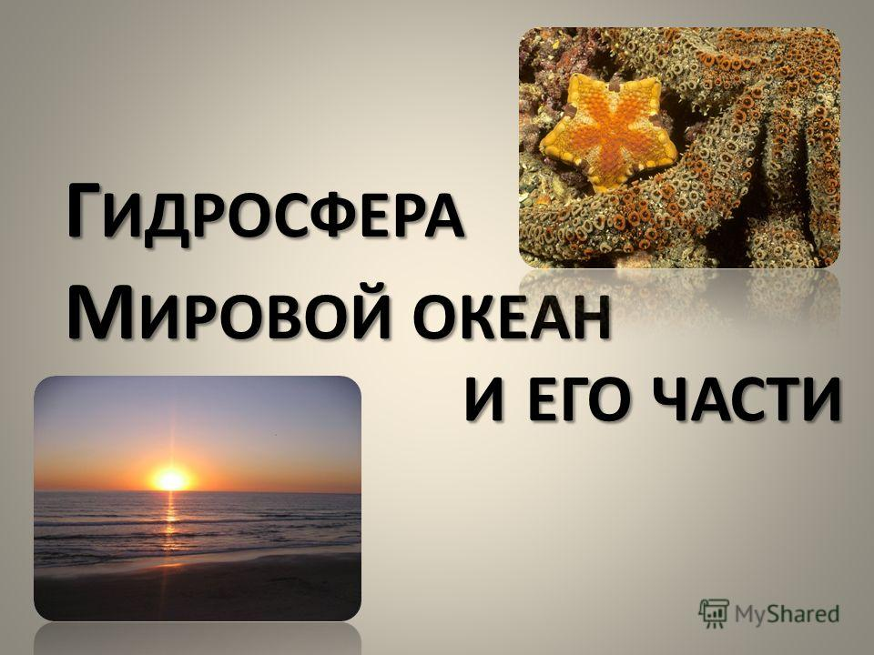 Г ИДРОСФЕРА М ИРОВОЙ ОКЕАН И ЕГО ЧАСТИ