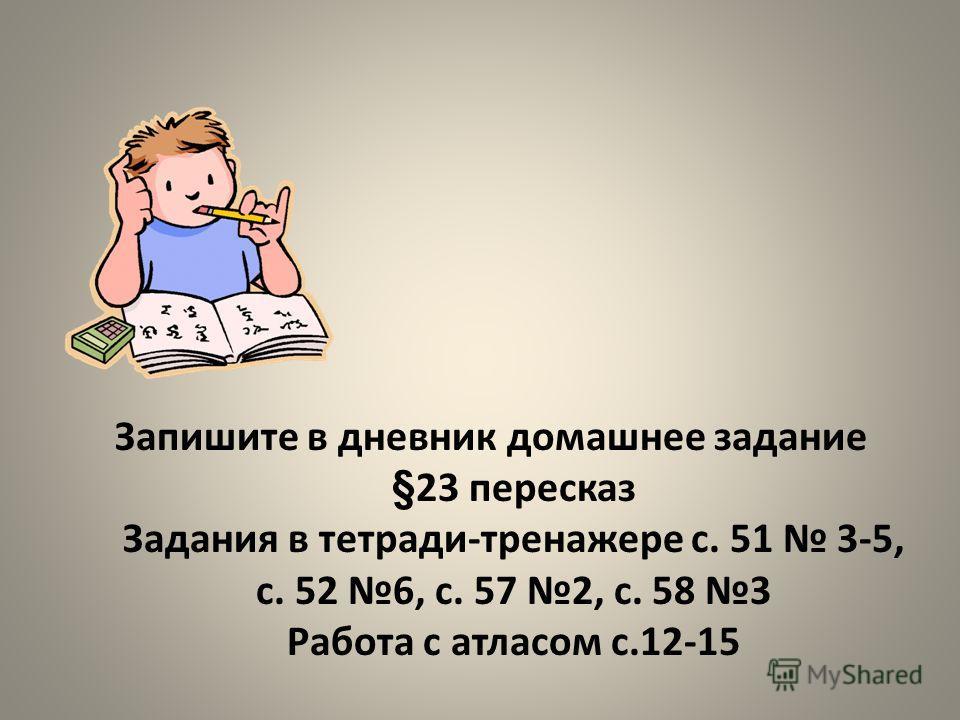 Запишите в дневник домашнее задание §23 пересказ Задания в тетради-тренажере с. 51 3-5, с. 52 6, с. 57 2, с. 58 3 Работа с атласом с.12-15