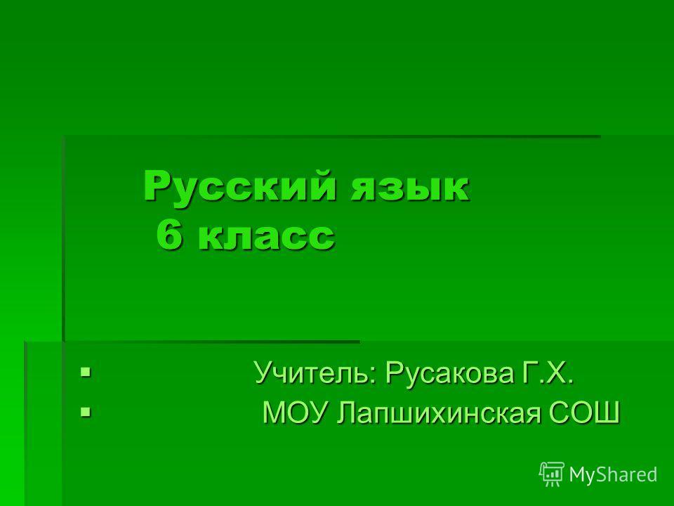 Русский язык 6 класс Учитель: Русакова Г.Х. Учитель: Русакова Г.Х. МОУ Лапшихинская СОШ МОУ Лапшихинская СОШ