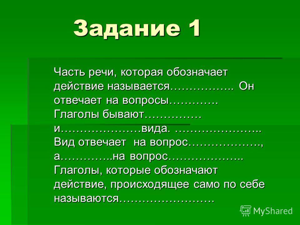 Задание 1 Задание 1 Часть речи, которая обозначает действие называется…………….. Он отвечает на вопросы…………. Глаголы бывают…………… и…………………вида. ………………….. Вид отвечает на вопрос………………., а…………..на вопрос……………….. Глаголы, которые обозначают действие, происх