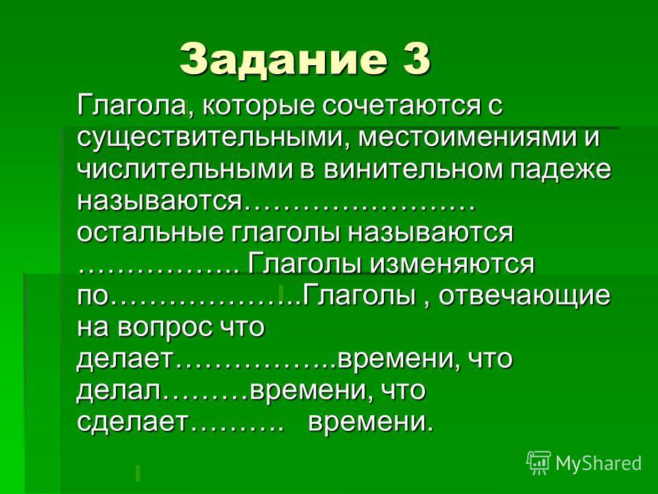 Задание 3 Задание 3 Глагола, которые сочетаются с существительными, местоимениями и числительными в винительном падеже называются…………………… остальные глаголы называются …………….. Глаголы изменяются по………………..Глаголы, отвечающие на вопрос что делает…………….