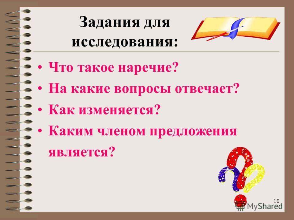 10 Задания для исследования: Что такое наречие? На какие вопросы отвечает? Как изменяется? Каким членом предложения является?