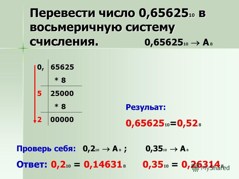 0,65625 10 A 8 Резульат: 0,65625 10 =0,52 8 Проверь себя: 0,2 10 A 8 ; 0,35 10 A 8 Ответ: 0,2 10 = 0,14631 8 0,35 10 = 0,26314 8 Перевести число 0,65625 10 в восьмеричную систему счисления. 0, 65625 * 8 5 25000 * 8 2 00000