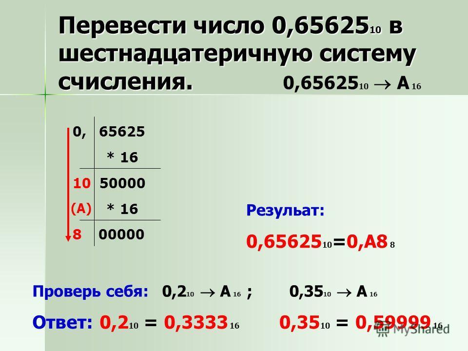 0,65625 10 A 16 Резульат: 0,65625 10 =0,А8 8 Проверь себя: 0,2 10 A 16 ; 0,35 10 A 16 Ответ: 0,2 10 = 0,3333 16 0,35 10 = 0,59999 16 Перевести число 0,65625 10 в шестнадцатеричную систему счисления. 0, 65625 * 16 10 50000 * 16 8 00000 (А)