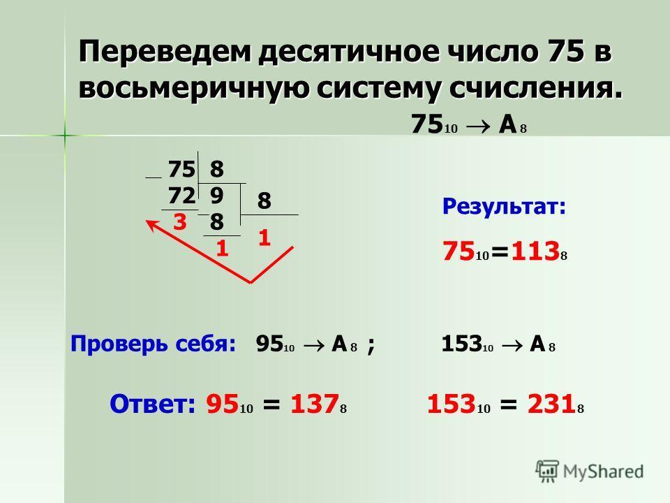 758 972 3 8 8 1 1 Результат: 75 10 =113 8 Проверь себя: 95 10 A 8 ; 153 10 A 8 Ответ: 95 10 = 137 8 153 10 = 231 8 Переведем десятичное число 75 в восьмеричную систему счисления. 75 10 A 8