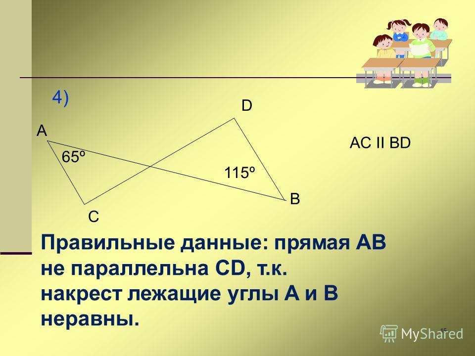 15 4) A C D B 65º 115º AC II BD Правильные данные: прямая AB не параллельна CD, т.к. накрест лежащие углы A и B неравны.