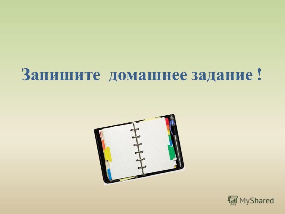 Запишите домашнее задание !