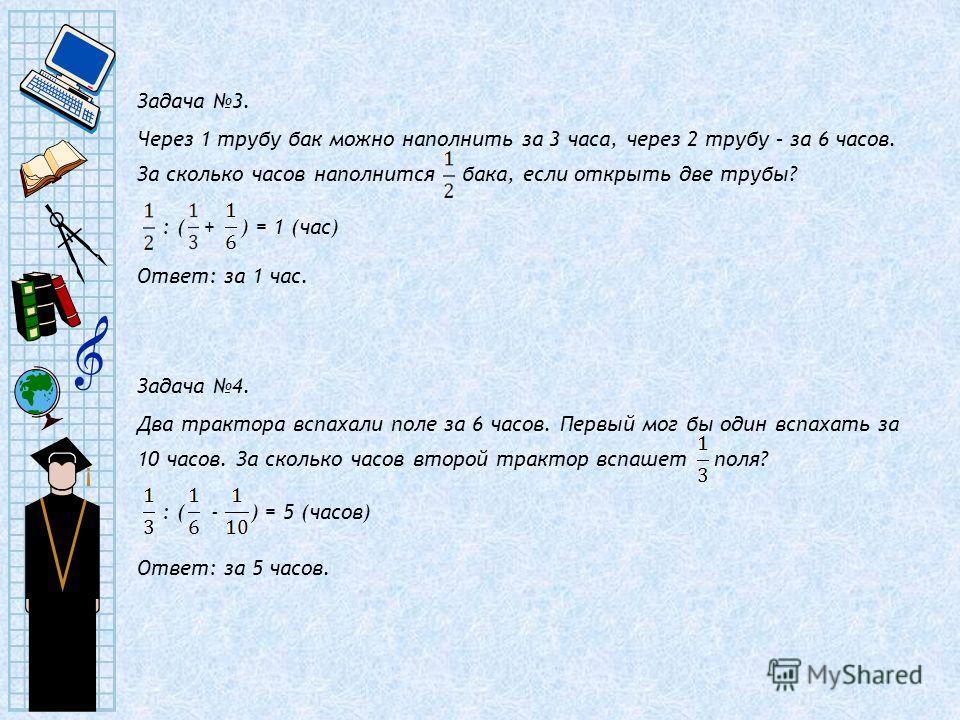 Задача 3. Через 1 трубу бак можно наполнить за 3 часа, через 2 трубу – за 6 часов. За сколько часов наполнится бака, если открыть две трубы? : ( + ) = 1 (час) Ответ: за 1 час. Задача 4. Два трактора вспахали поле за 6 часов. Первый мог бы один вспаха