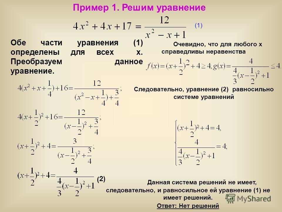 Пример 1. Решим уравнение (1) Обе части уравнения (1) определены для всех х. Преобразуем данное уравнение. Очевидно, что для любого х справедливы неравенства Следовательно, уравнение (2) равносильно системе уравнений 2) ( Данная система решений не им