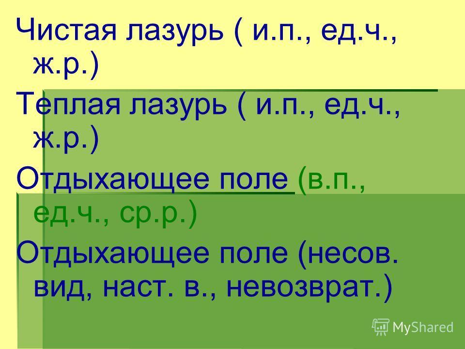 Чистая лазурь ( и.п., ед.ч., ж.р.) Теплая лазурь ( и.п., ед.ч., ж.р.) Отдыхающее поле (в.п., ед.ч., ср.р.) Отдыхающее поле (несов. вид, наст. в., невозврат.)