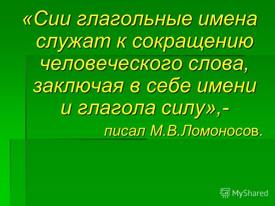 «Сии глагольные имена служат к сокращению человеческого слова, заключая в себе имени и глагола силу»,- писал М.В.Ломоносов.