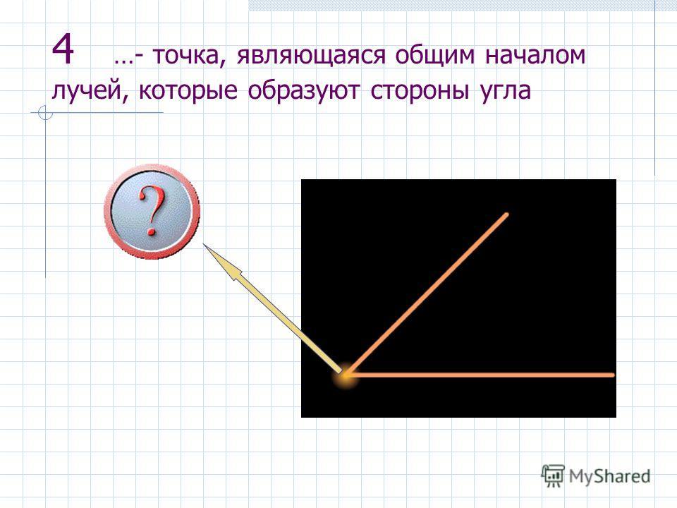 4 …- точка, являющаяся общим началом лучей, которые образуют стороны угла