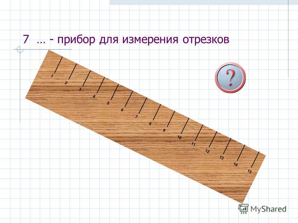 7 … - прибор для измерения отрезков 1 2 3 4 5 6 7 8 9 10 11 12 13 14 15
