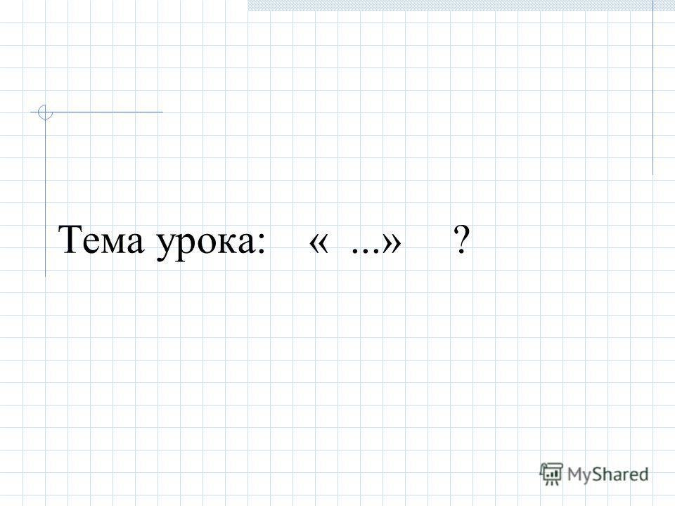 Тема урока: «...» ?