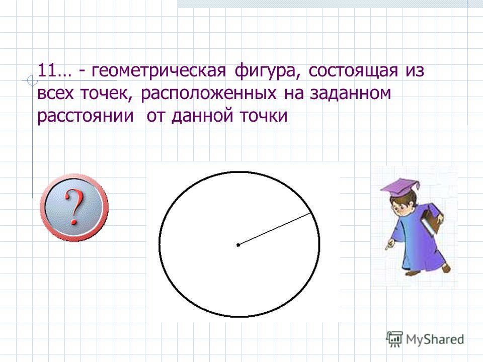 11… - геометрическая фигура, состоящая из всех точек, расположенных на заданном расстоянии от данной точки