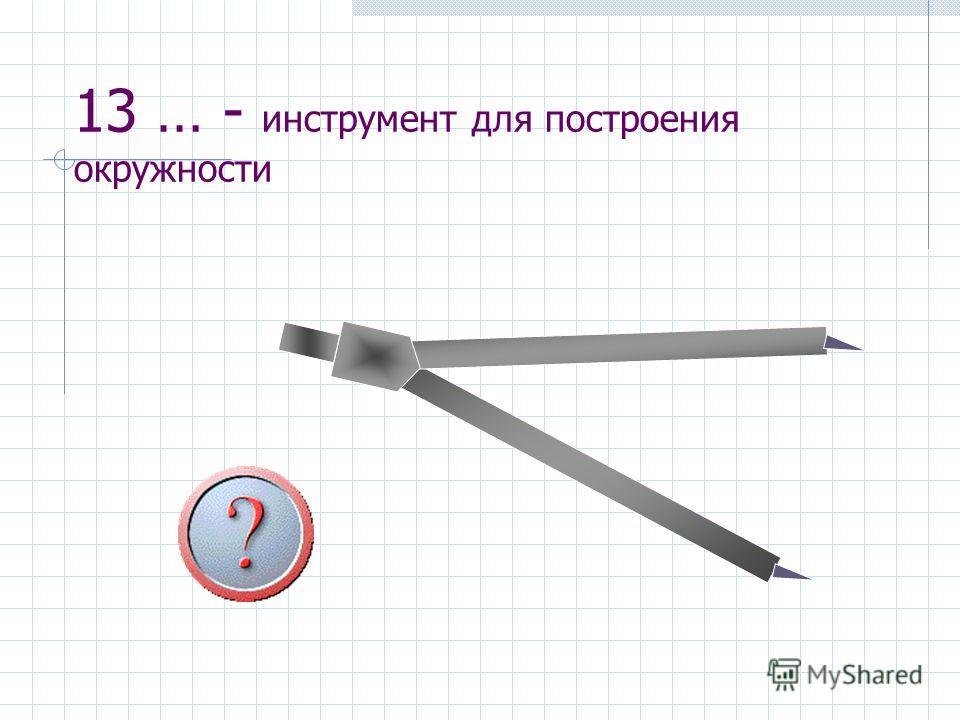 13 … - инструмент для построения окружности