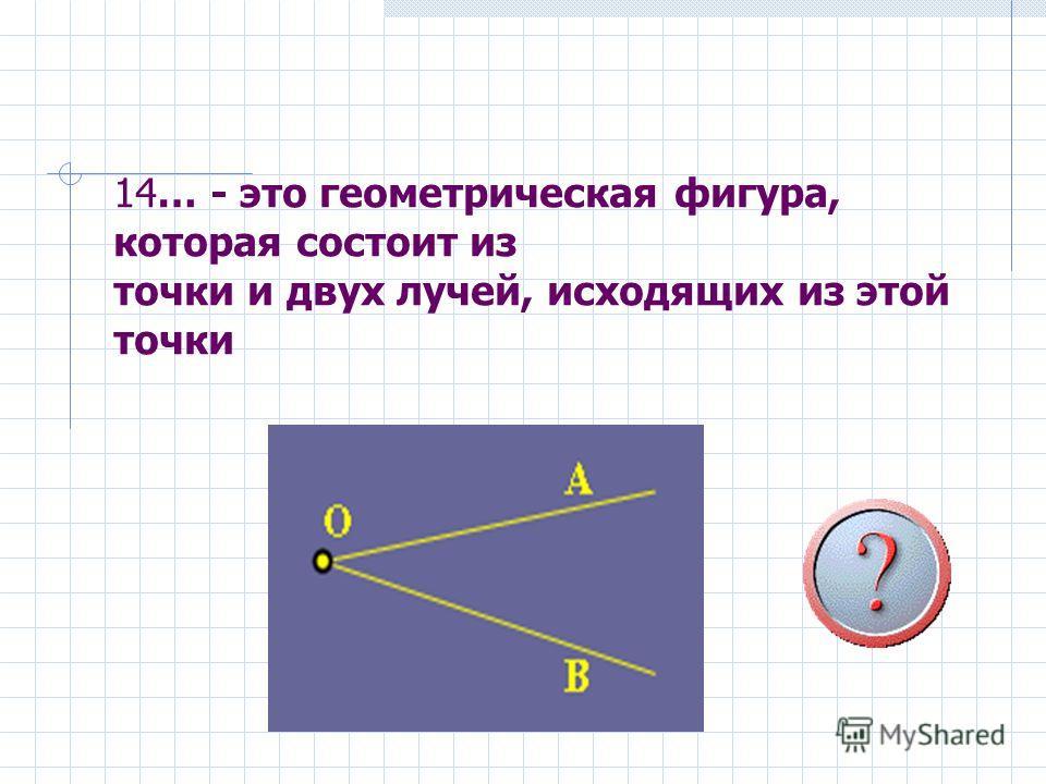 14… - это геометрическая фигура, которая состоит из точки и двух лучей, исходящих из этой точки