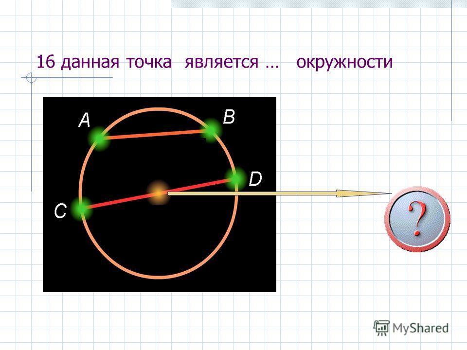 16 данная точка является … окружности