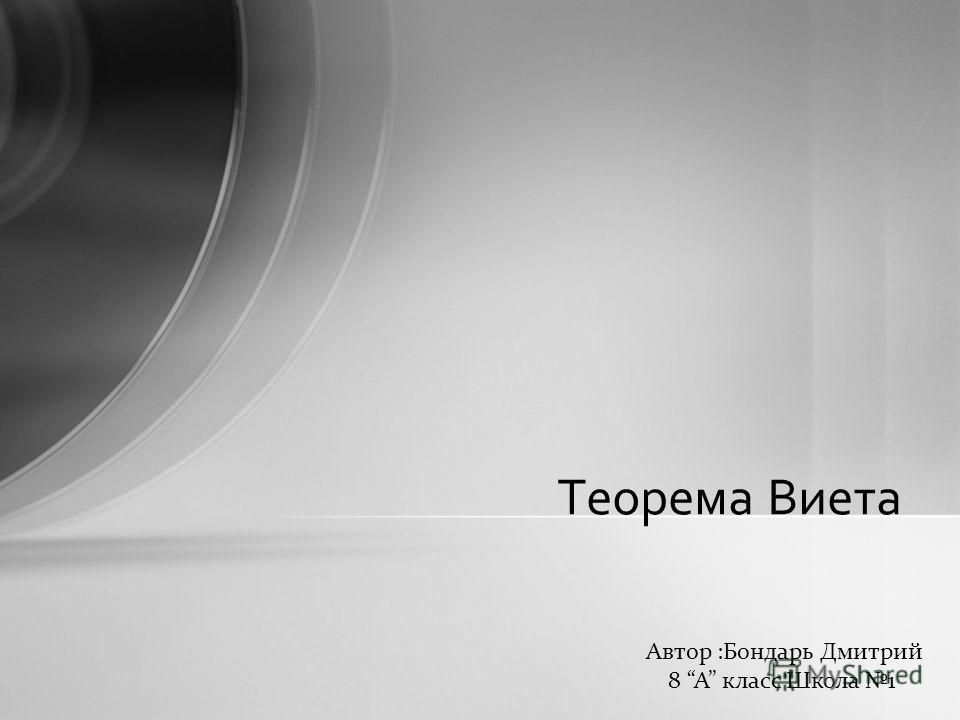 Теорема Виета Автор :Бондарь Дмитрий 8 А класс Школа 1