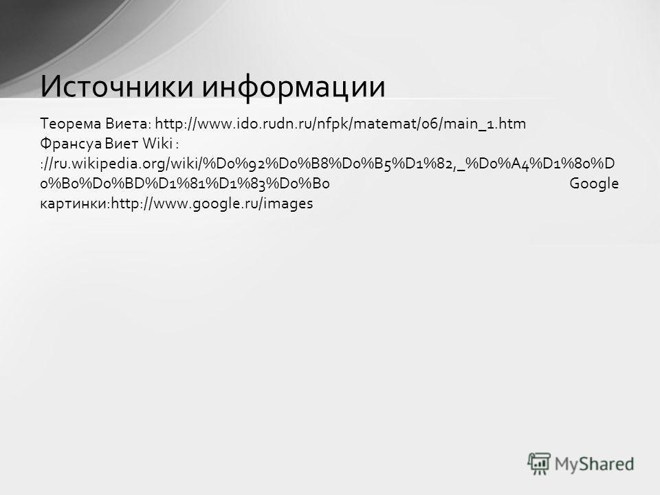 Теорема Виета: http://www.ido.rudn.ru/nfpk/matemat/06/main_1.htm Франсуа Виет Wiki : ://ru.wikipedia.org/wiki/%D0%92%D0%B8%D0%B5%D1%82,_%D0%A4%D1%80%D 0%B0%D0%BD%D1%81%D1%83%D0%B0 Google картинки:http://www.google.ru/images Источники информации Спаси