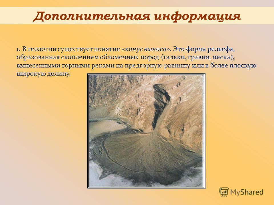 1. В геологии существует понятие «конус выноса». Это форма рельефа, образованная скоплением обломочных пород (гальки, гравия, песка), вынесенными горными реками на предгорную равнину или в более плоскую широкую долину. Дополнительная информация