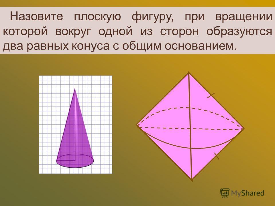 Назовите плоскую фигуру, при вращении которой вокруг одной из сторон образуются два равных конуса с общим основанием.