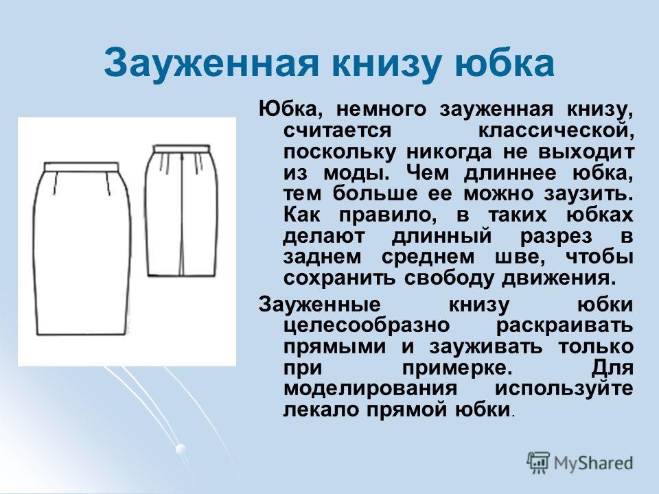 Зауженная книзу юбка Юбка, немного зауженная книзу, считается классической, поскольку никогда не выходит из моды. Чем длиннее юбка, тем больше ее можно заузить. Как правило, в таких юбках делают длинный разрез в заднем среднем шве, чтобы сохранить св