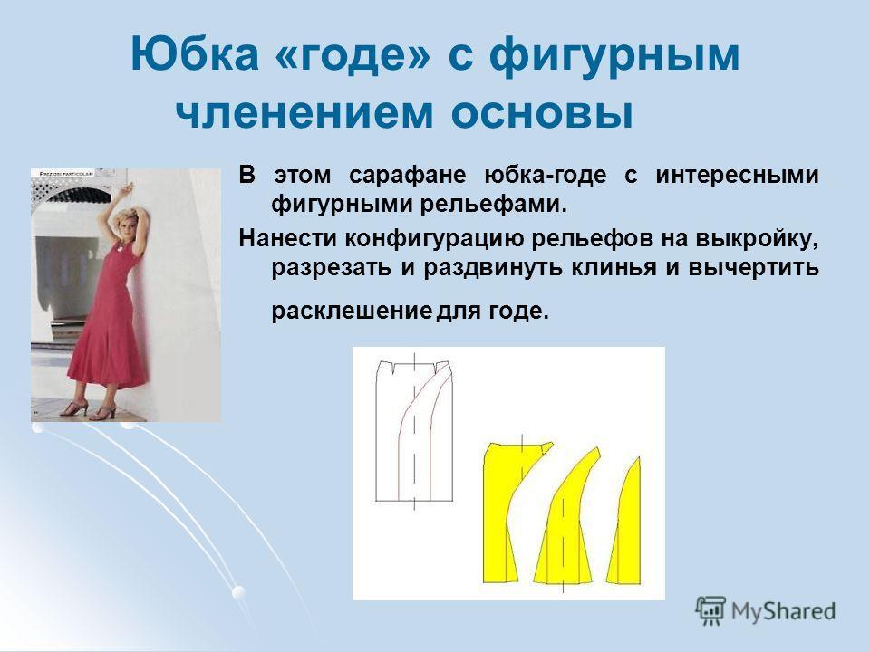 Юбка «годе» с фигурным членением основы В этом сарафане юбка-годе с интересными фигурными рельефами. Нанести конфигурацию рельефов на выкройку, разрезать и раздвинуть клинья и вычертить расклешение для годе.