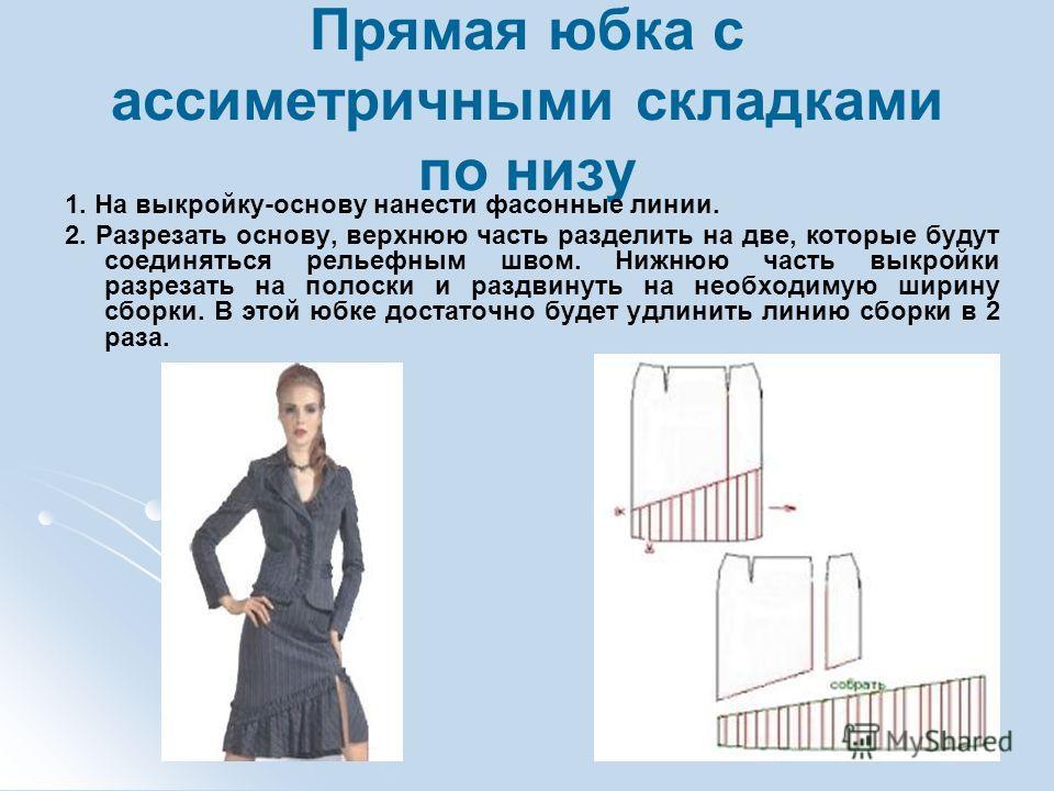 Прямая юбка с ассиметричными складками по низу 1. На выкройку-основу нанести фасонные линии. 2. Разрезать основу, верхнюю часть разделить на две, которые будут соединяться рельефным швом. Нижнюю часть выкройки разрезать на полоски и раздвинуть на нео
