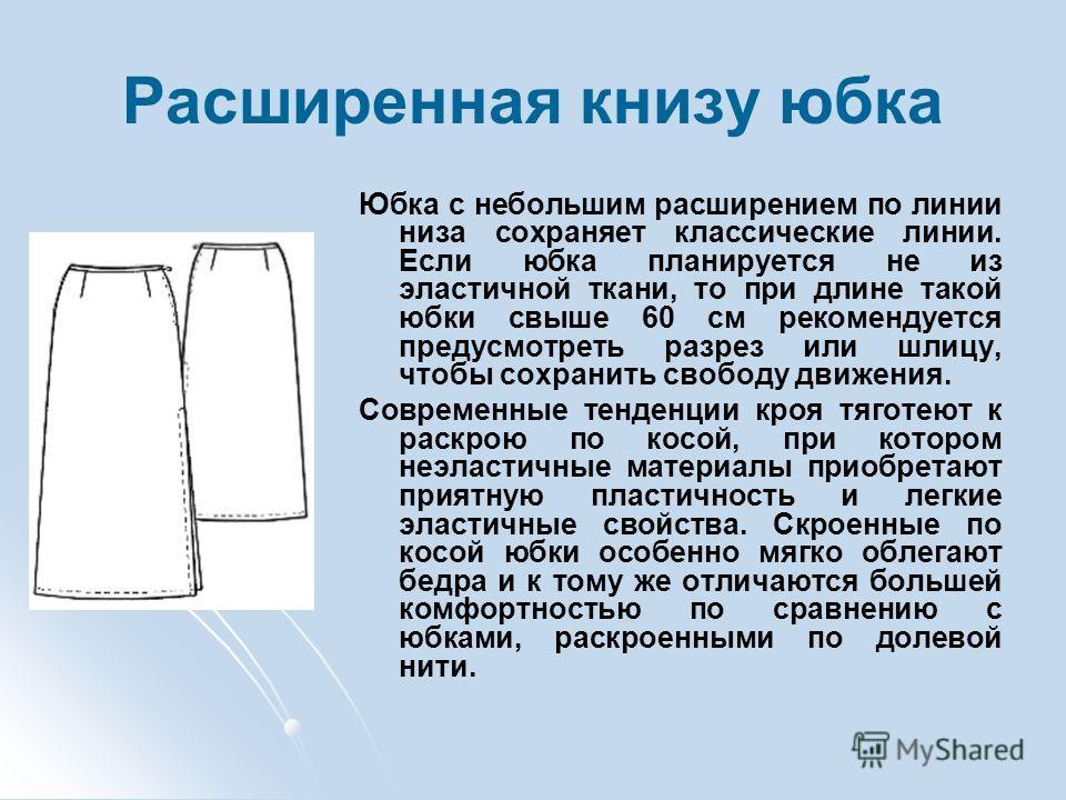 Расширенная книзу юбка Юбка с небольшим расширением по линии низа сохраняет классические линии. Если юбка планируется не из эластичной ткани, то при длине такой юбки свыше 60 см рекомендуется предусмотреть разрез или шлицу, чтобы сохранить свободу дв