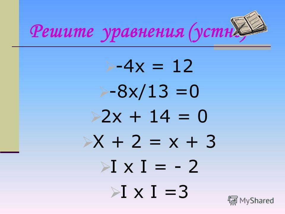 Алгоритм решения уравнения: 1) упростить левую и правую части уравнения (раскрыть скобки и привести подобные слагаемые, если они есть); 2) собрать в левой части уравнения все члены уравнения, содержащие неизвестное, а в правой – не содержащие неизвес