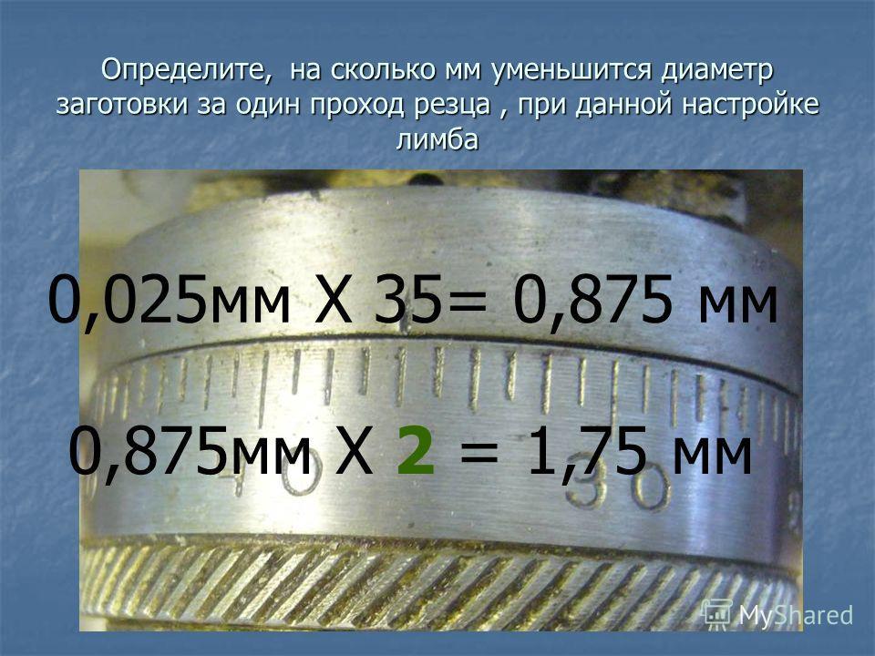 Определите, на сколько мм уменьшится диаметр заготовки за один проход резца, при данной настройке лимба 0,025мм X 35= 0,875 мм 0,875мм X 2 = 1,75 мм