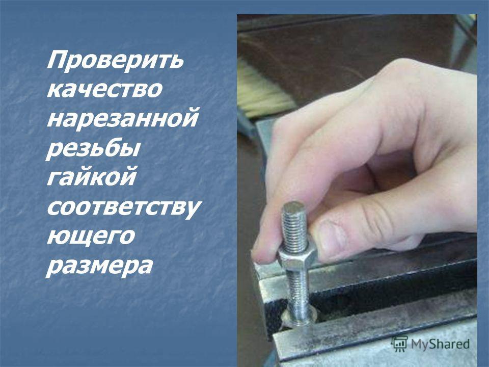 Проверить качество нарезанной резьбы гайкой соответству ющего размера